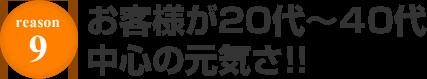 REASON.9 お客様が20代~40代中心の元気さ!!