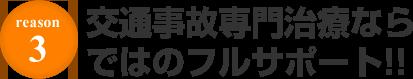 REASON.3 交通事故専門治療ならではの振るサポート!!